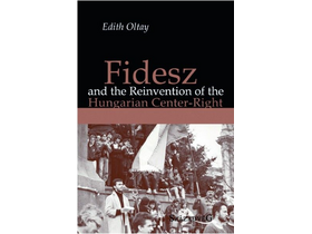 Edith Oltay - Fidesz and the Reinvention of the Hungarian Center-Right